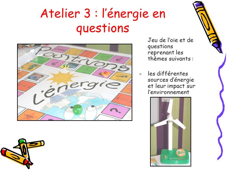 Atelier 3 : lénergie en questions Jeu de loie et de questions reprenant les thèmes suivants : -les différentes sources dénergie et leur impact sur len