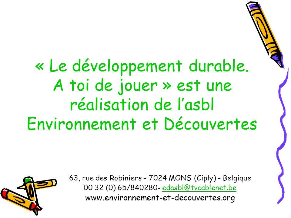 « Le développement durable. A toi de jouer » est une réalisation de lasbl Environnement et Découvertes 63, rue des Robiniers – 7024 MONS (Ciply) – Bel