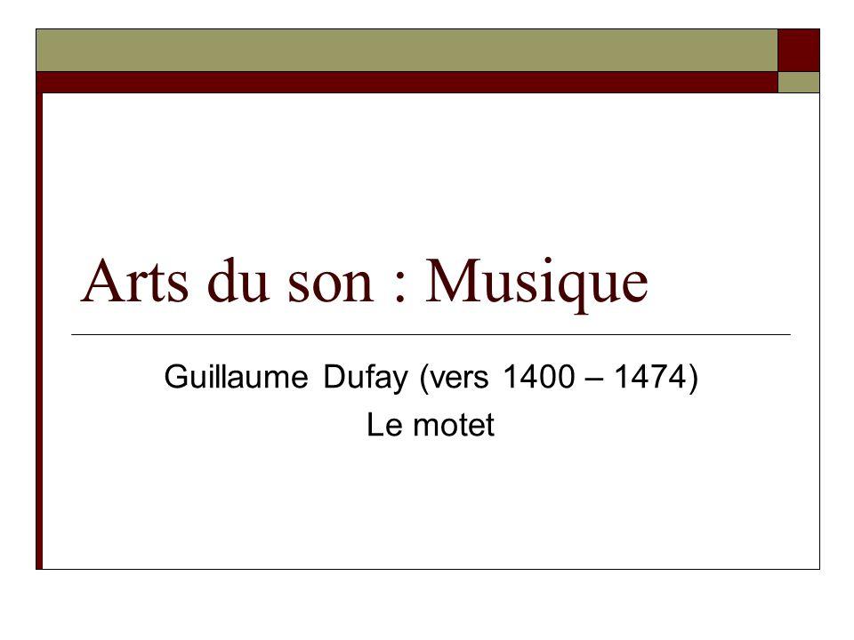 Arts du son : Musique Guillaume Dufay (vers 1400 – 1474) Le motet
