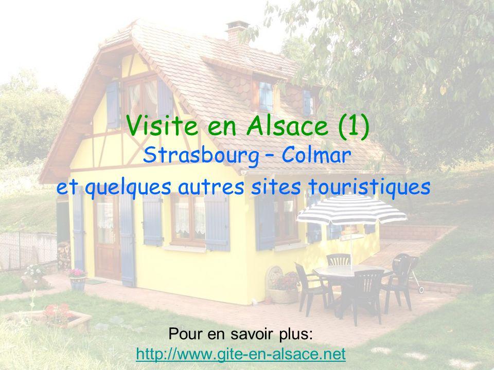 Visite en Alsace (1) Strasbourg – Colmar et quelques autres sites touristiques Pour en savoir plus: http://www.gite-en-alsace.net http://www.gite-en-alsace.net