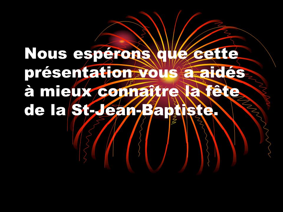 Nous espérons que cette présentation vous a aidés à mieux connaître la fête de la St-Jean-Baptiste.