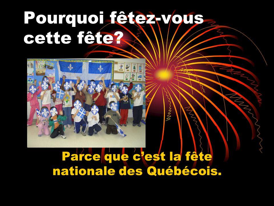Pourquoi fêtez-vous cette fête Parce que cest la fête nationale des Québécois.