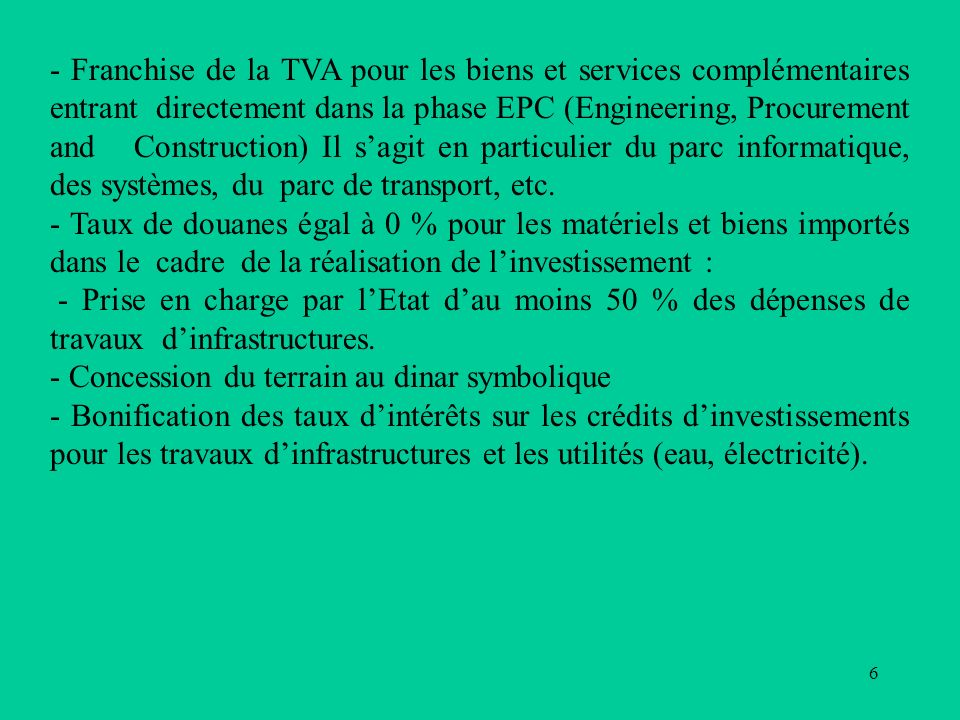 6 - Franchise de la TVA pour les biens et services complémentaires entrant directement dans la phase EPC (Engineering, Procurement and Construction) Il sagit en particulier du parc informatique, des systèmes, du parc de transport, etc.