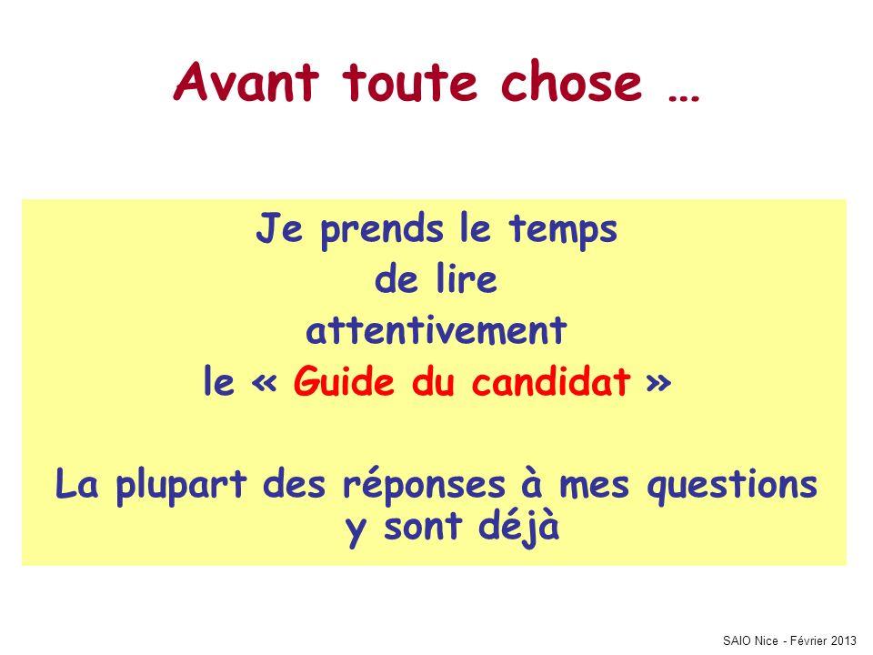 SAIO Nice - Février 2013 Avant toute chose … Je prends le temps de lire attentivement le « Guide du candidat » La plupart des réponses à mes questions