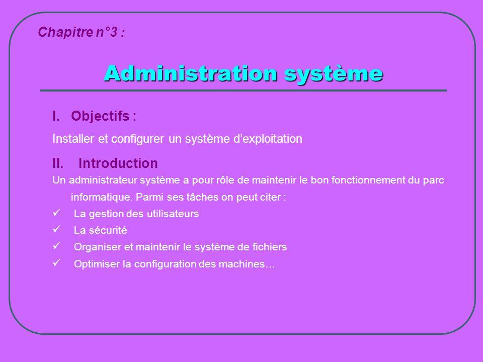 Administration système Chapitre n°3 : I.Objectifs : Installer et configurer un système dexploitation II. Introduction Un administrateur système a pour