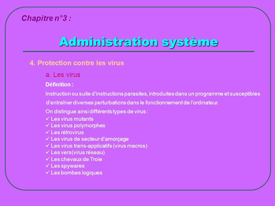 Administration système Chapitre n°3 : 4. Protection contre les virus a. Les virus Définition : Instruction ou suite d'instructions parasites, introdui