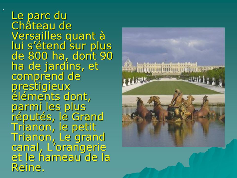 . Le parc du Château de Versailles quant à lui sétend sur plus de 800 ha, dont 90 ha de jardins, et comprend de prestigieux éléments dont, parmi les p
