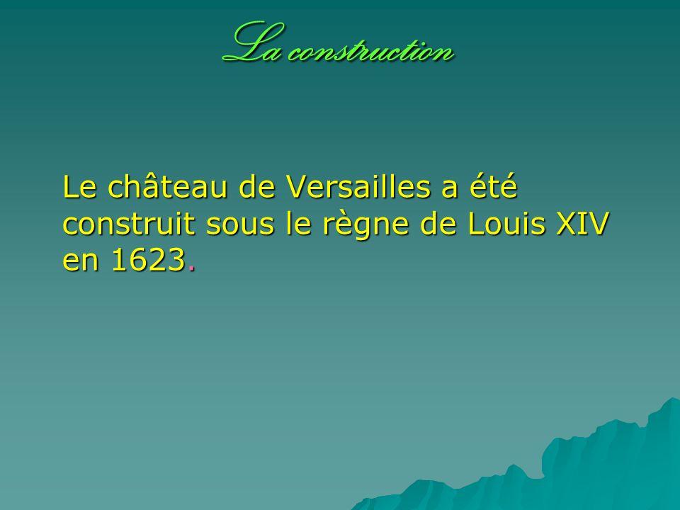 La construction Le château de Versailles a été construit sous le règne de Louis XIV en 1623.