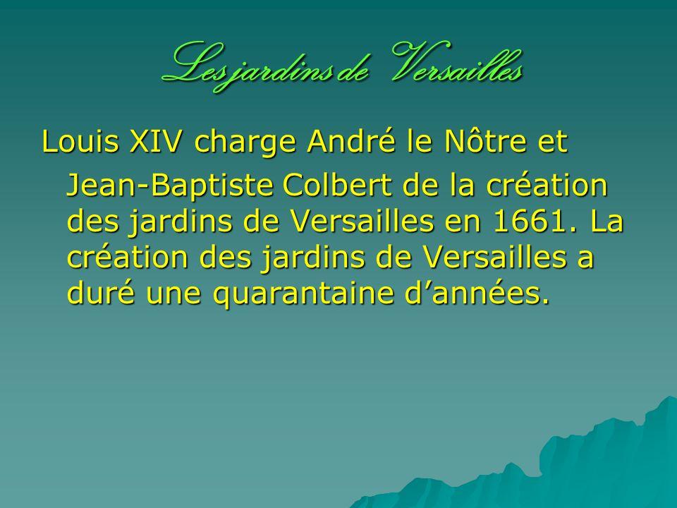 Les jardins de Versailles Louis XIV charge André le Nôtre et Jean-Baptiste Colbert de la création des jardins de Versailles en 1661. La création des j