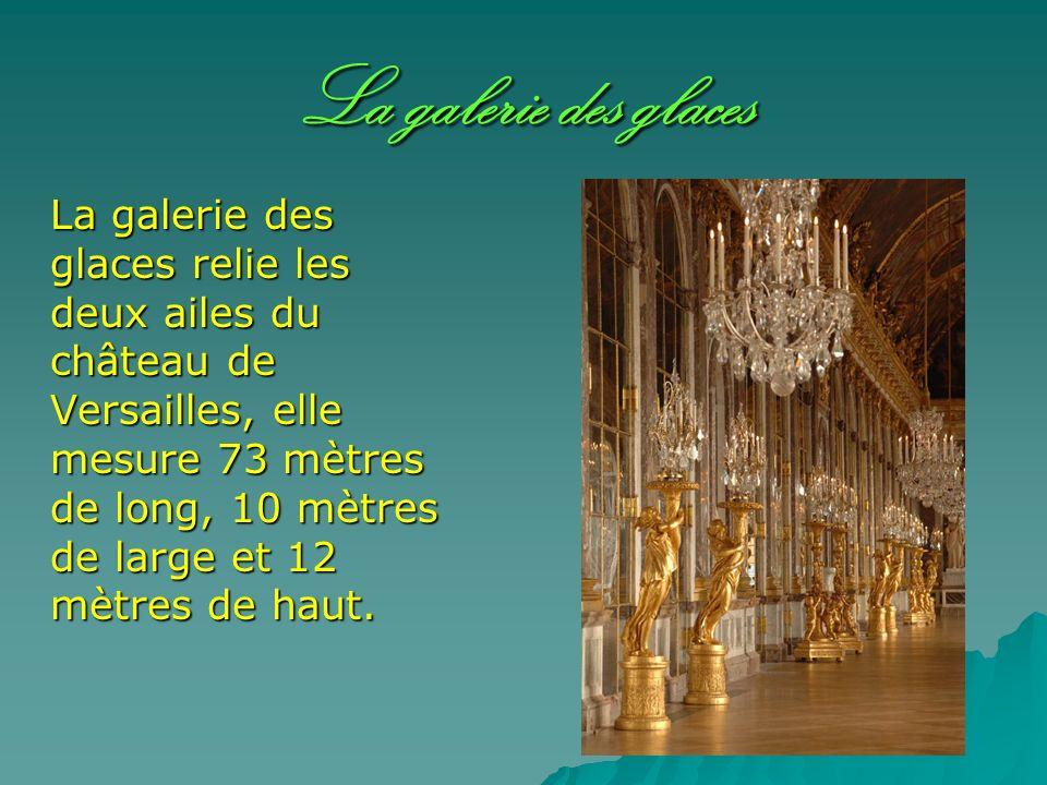 La galerie des glaces La galerie des glaces relie les deux ailes du château de Versailles, elle mesure 73 mètres de long, 10 mètres de large et 12 mèt