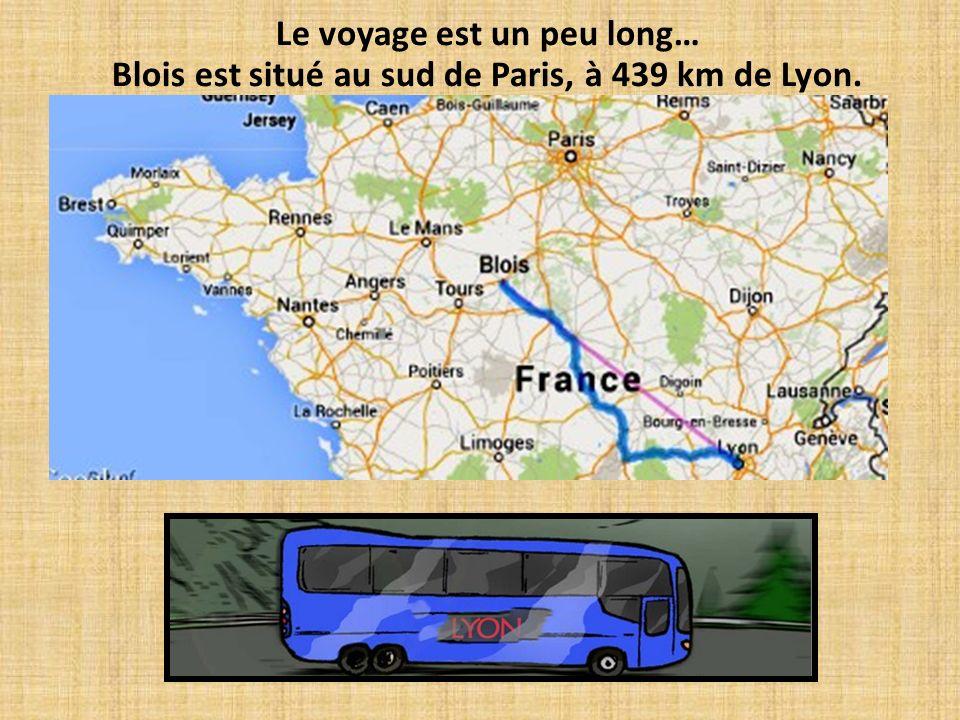 Le voyage est un peu long… Blois est situé au sud de Paris, à 439 km de Lyon.