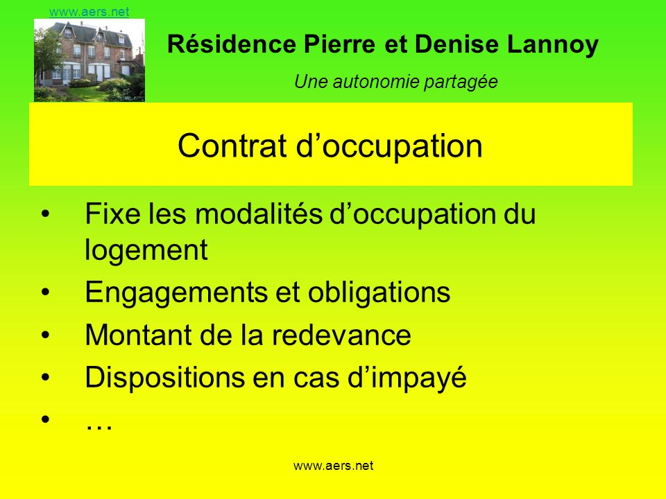 Résidence Pierre et Denise Lannoy Une autonomie partagée www.aers.net Contrat doccupation Fixe les modalités doccupation du logement Engagements et obligations Montant de la redevance Dispositions en cas dimpayé …