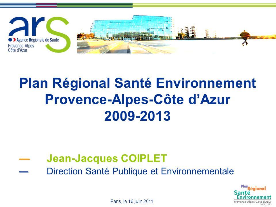 Plan Régional Santé Environnement Provence-Alpes-Côte dAzur 2009-2013 Jean-Jacques COIPLET Direction Santé Publique et Environnementale Paris, le 16 juin 2011