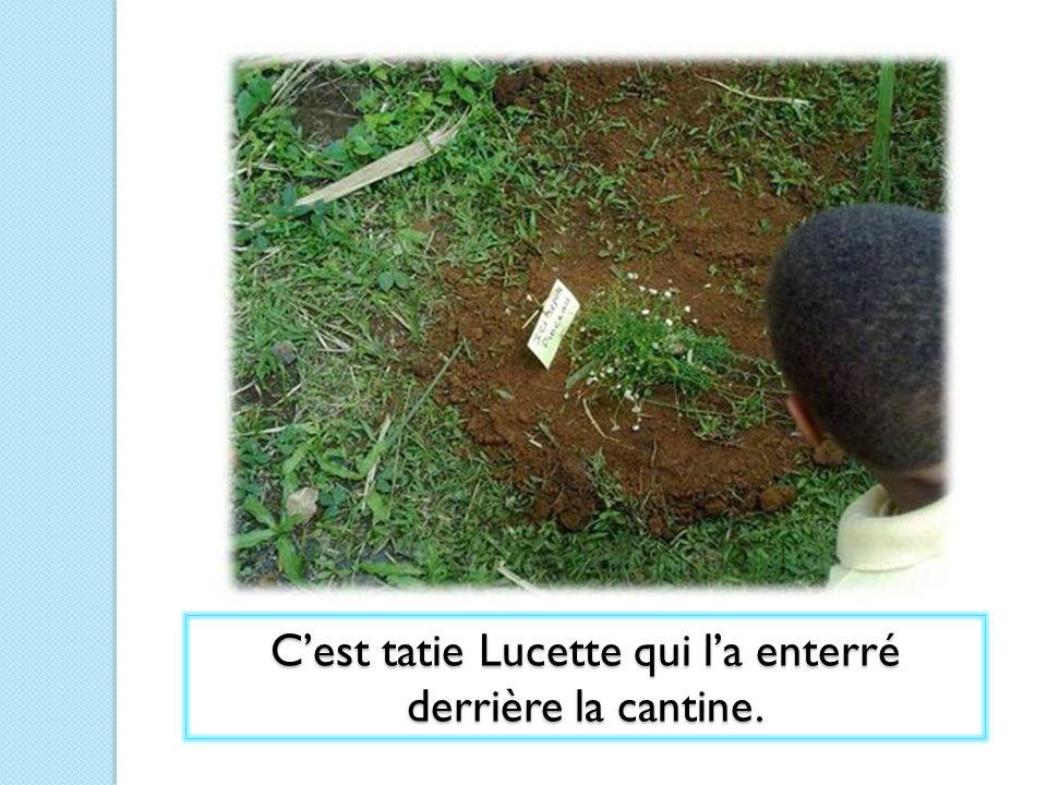 Cest tatie Lucette qui la enterré derrière la cantine.