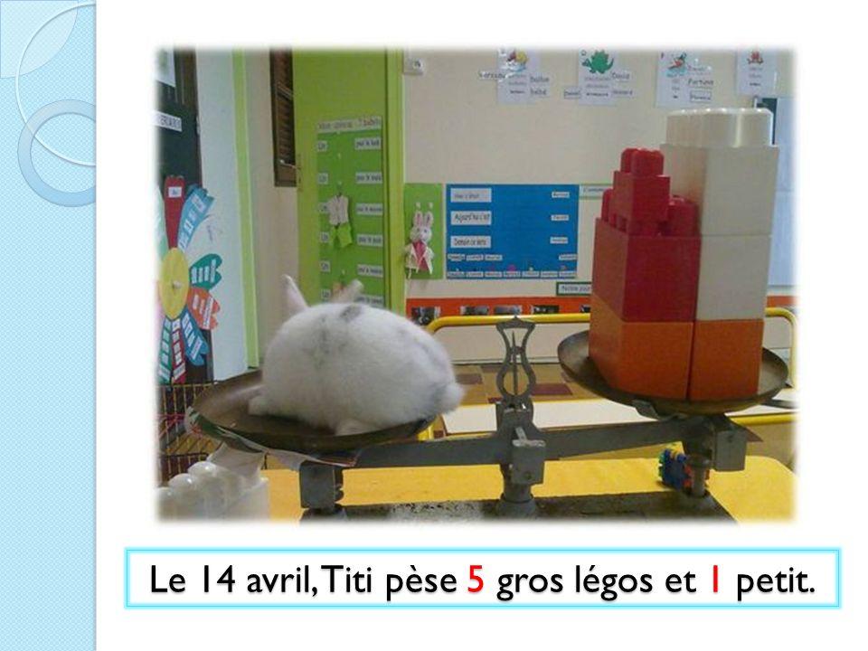 Le 14 avril, Titi pèse 5 gros légos et 1 petit.