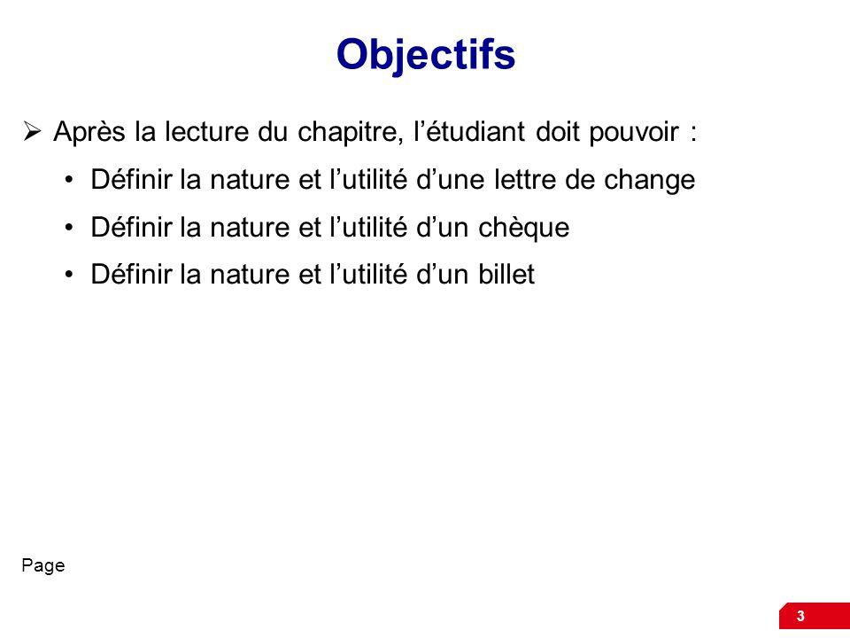 3 Objectifs Après la lecture du chapitre, létudiant doit pouvoir : Définir la nature et lutilité dune lettre de change Définir la nature et lutilité dun chèque Définir la nature et lutilité dun billet Page
