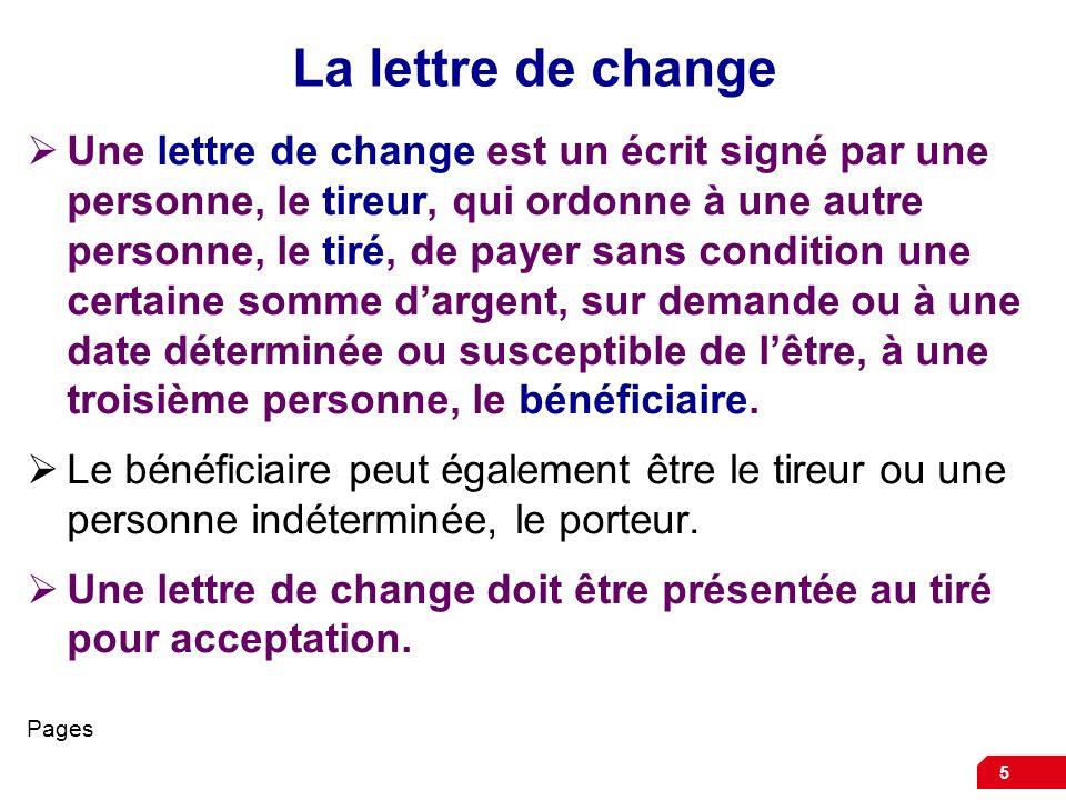 5 La lettre de change Une lettre de change est un écrit signé par une personne, le tireur, qui ordonne à une autre personne, le tiré, de payer sans co