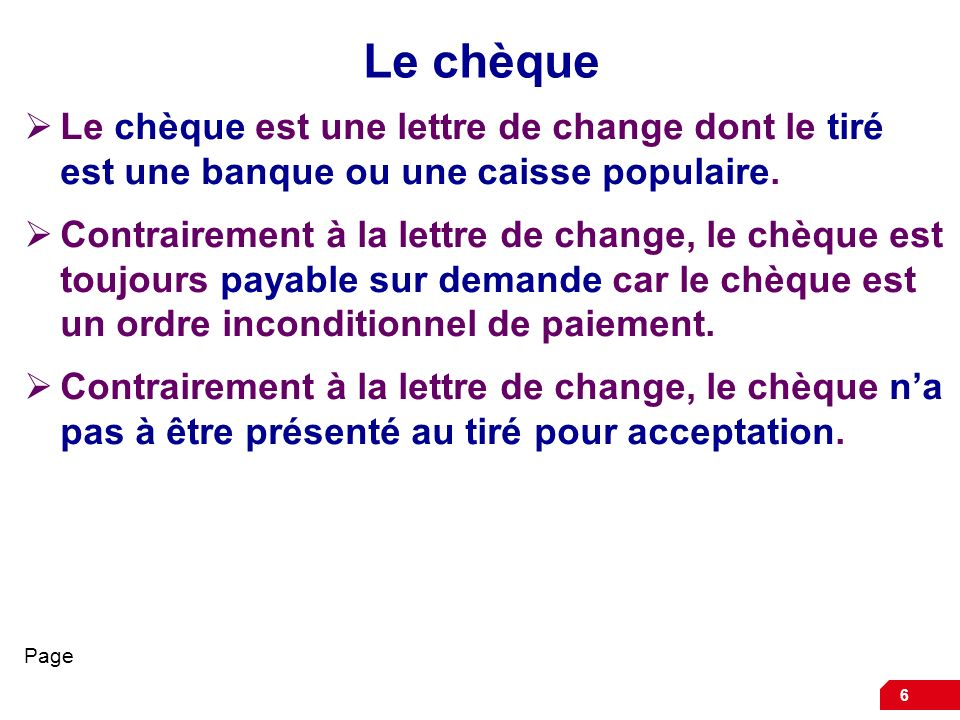 6 Le chèque Le chèque est une lettre de change dont le tiré est une banque ou une caisse populaire. Contrairement à la lettre de change, le chèque est