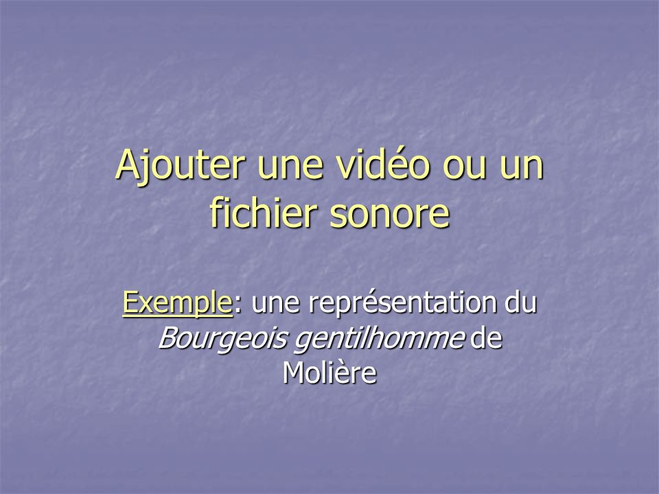 Ajouter une vidéo ou un fichier sonore ExempleExemple: une représentation du Bourgeois gentilhomme de Molière Exemple