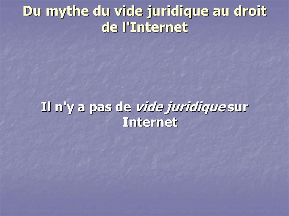 Du mythe du vide juridique au droit de l Internet Il n y a pas de vide juridique sur Internet