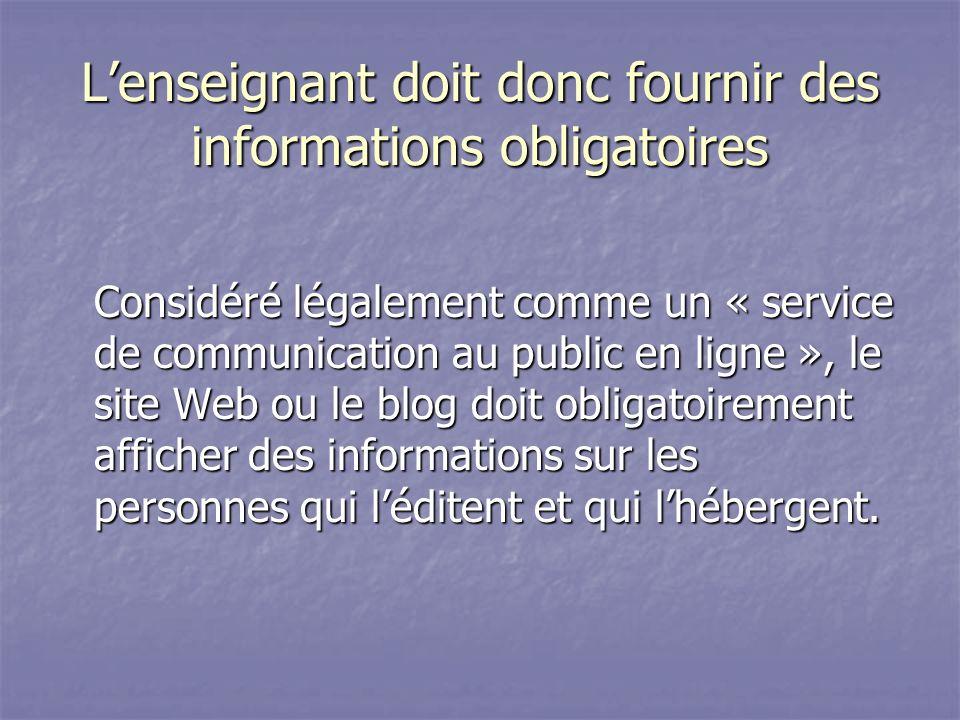Lenseignant doit donc fournir des informations obligatoires Considéré légalement comme un « service de communication au public en ligne », le site Web ou le blog doit obligatoirement afficher des informations sur les personnes qui léditent et qui lhébergent.