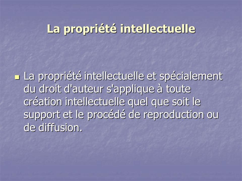 La propriété intellectuelle La propriété intellectuelle et spécialement du droit d auteur s applique à toute création intellectuelle quel que soit le support et le procédé de reproduction ou de diffusion.