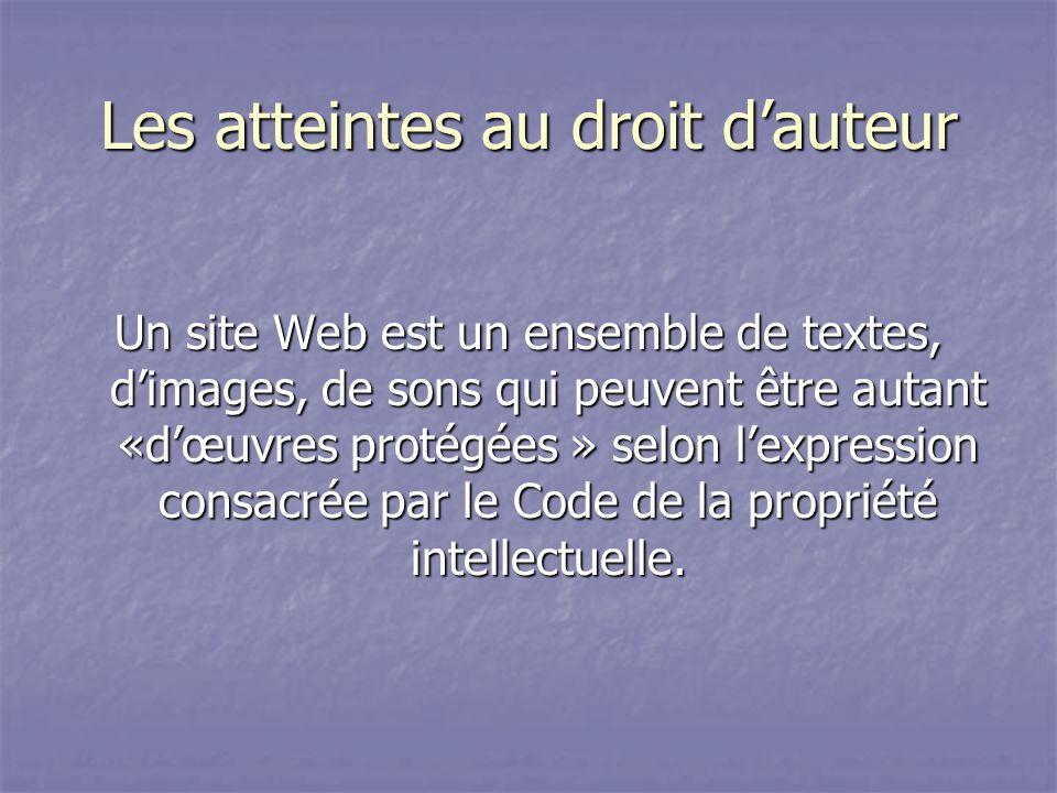Les atteintes au droit dauteur Un site Web est un ensemble de textes, dimages, de sons qui peuvent être autant «dœuvres protégées » selon lexpression consacrée par le Code de la propriété intellectuelle.