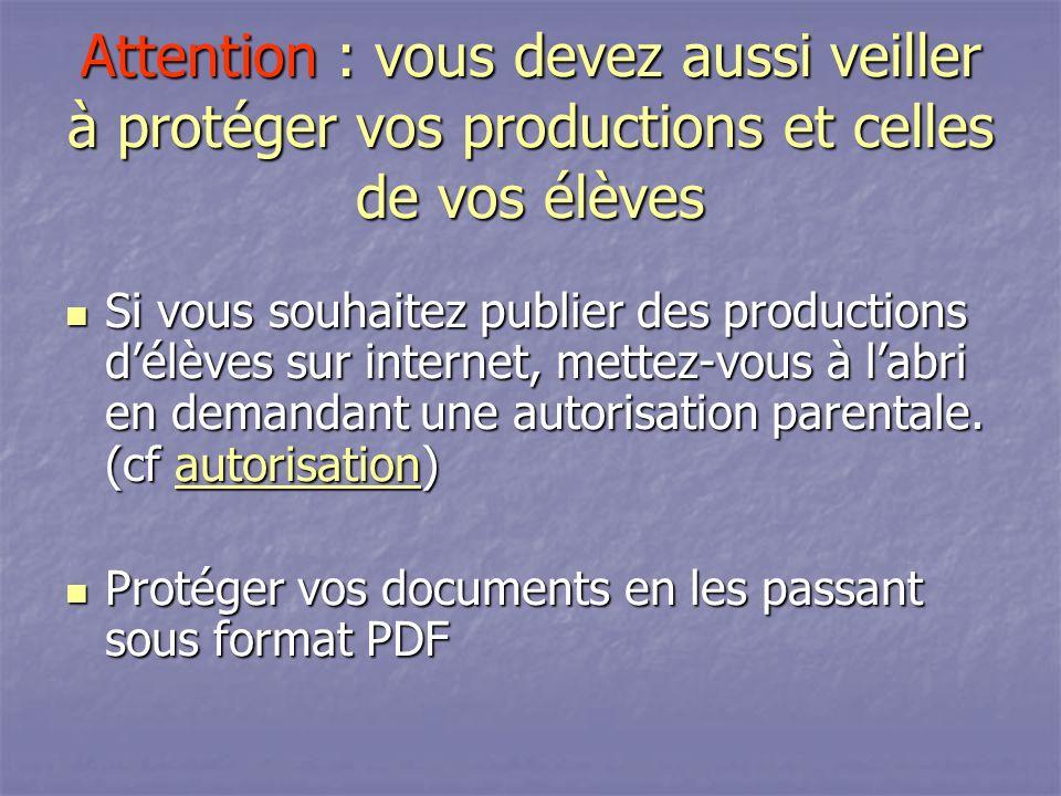Attention : vous devez aussi veiller à protéger vos productions et celles de vos élèves Si vous souhaitez publier des productions délèves sur internet, mettez-vous à labri en demandant une autorisation parentale.