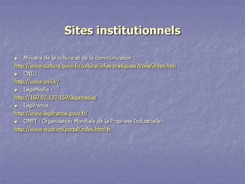 Sites institutionnels Ministre de la culture et de la communication : Ministre de la culture et de la communication : http://www.culture.gouv.fr/culture/infos-pratiques/droits/index.htm CNIL: CNIL: http://www.cnil.fr/ LegaMedia : LegaMedia : http://160.92.130.159/legamedia/ Legifrance : Legifrance : http://www.legifrance.gouv.fr/ OMPI : Organisation Mondiale de la Propriété Industrielle : OMPI : Organisation Mondiale de la Propriété Industrielle : http://www.wipo.int/portal/index.html.fr