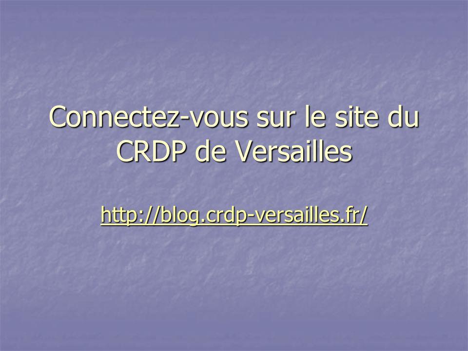 Connectez-vous sur le site du CRDP de Versailles http://blog.crdp-versailles.fr/