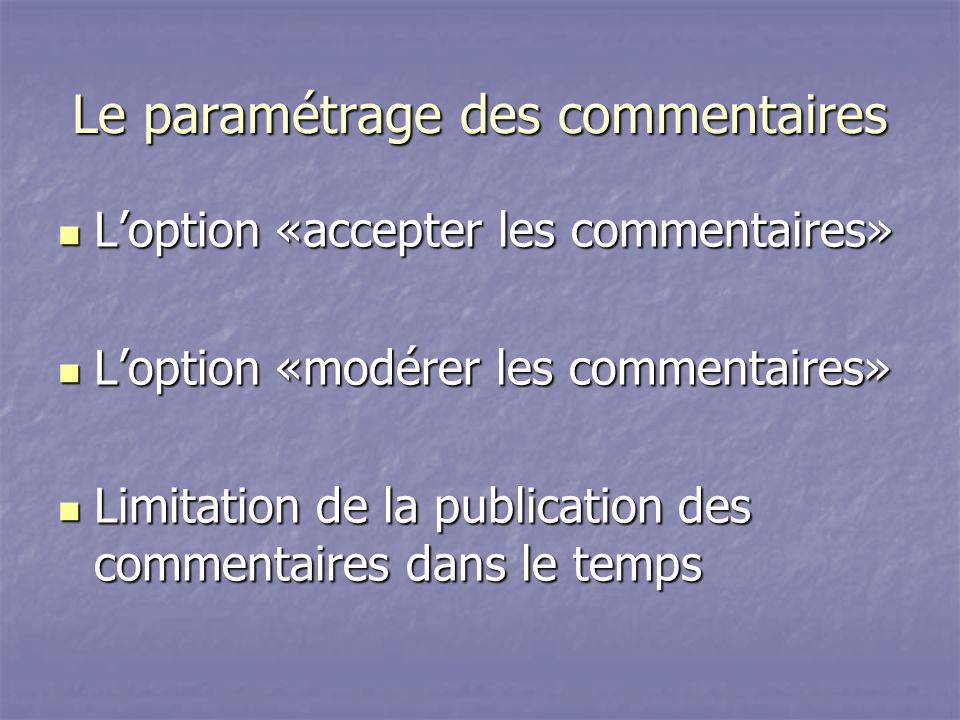 Le paramétrage des commentaires Loption «accepter les commentaires» Loption «accepter les commentaires» Loption «modérer les commentaires» Loption «modérer les commentaires» Limitation de la publication des commentaires dans le temps Limitation de la publication des commentaires dans le temps
