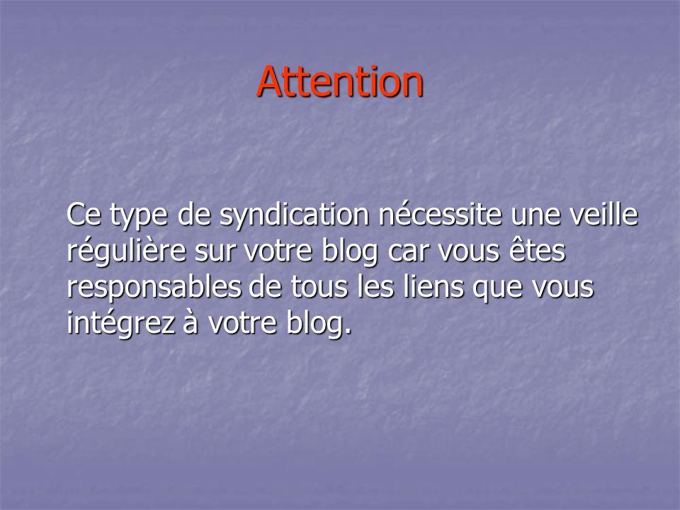 Attention Ce type de syndication nécessite une veille régulière sur votre blog car vous êtes responsables de tous les liens que vous intégrez à votre blog.