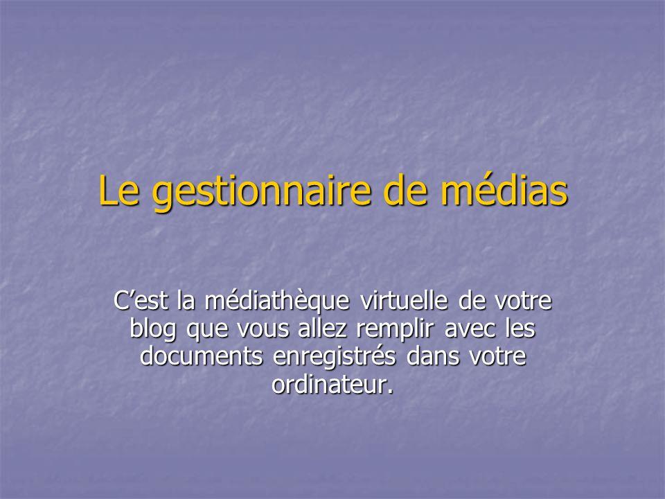 Le gestionnaire de médias Cest la médiathèque virtuelle de votre blog que vous allez remplir avec les documents enregistrés dans votre ordinateur.