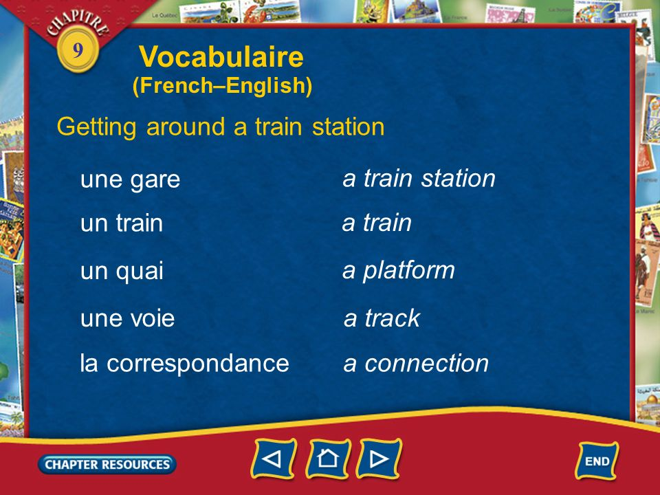 9 a train station Vocabulaire Getting around a train station une gare un train un quai une voie a train a platform a track la correspondancea connection (French–English)