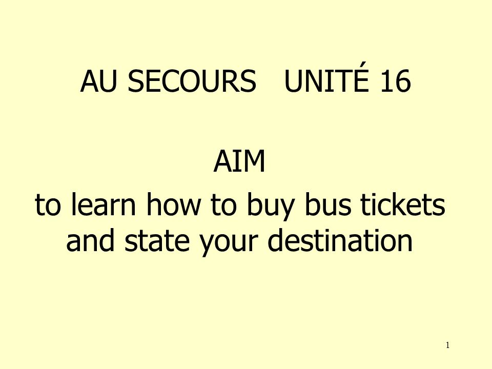 1 AU SECOURS UNITÉ 16 AIM to learn how to buy bus tickets and state your destination