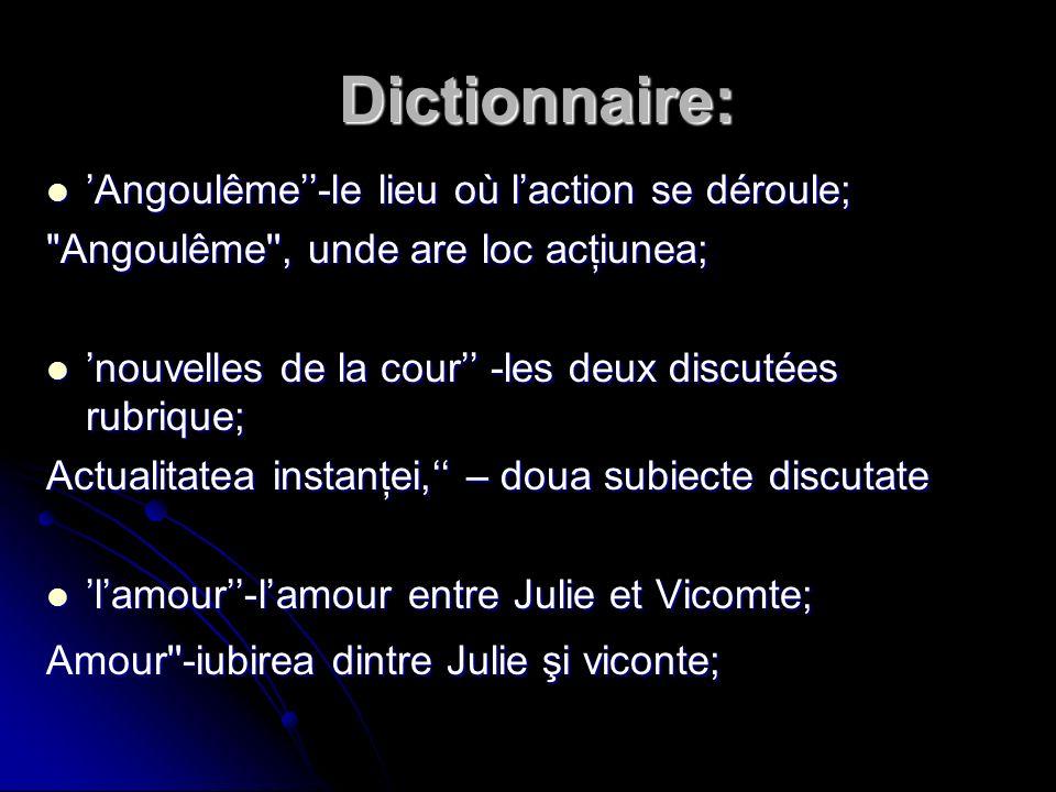 Dictionnaire: Dictionnaire: Angoulême-le lieu où laction se déroule; Angoulême , unde are loc acţiunea; nouvelles de la cour -les deux discutées rubrique; Actualitatea instanţei, – doua subiecte discutate lamour-lamour entre Julie et Vicomte; Amour -iubirea dintre Julie şi viconte;