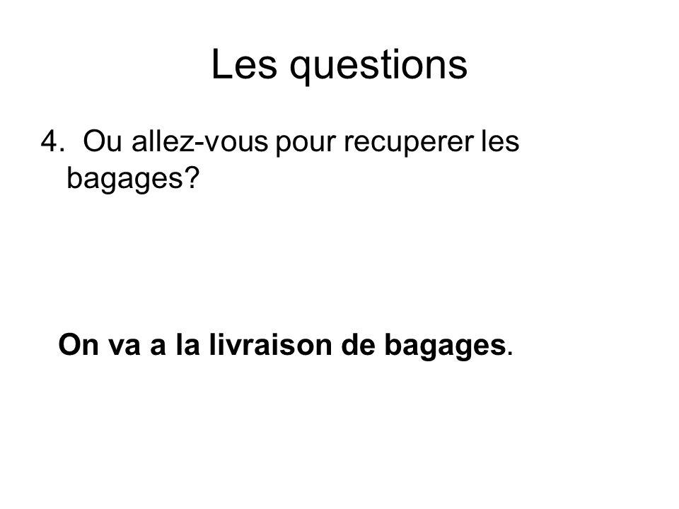 Les questions 4. Ou allez-vous pour recuperer les bagages On va a la livraison de bagages.