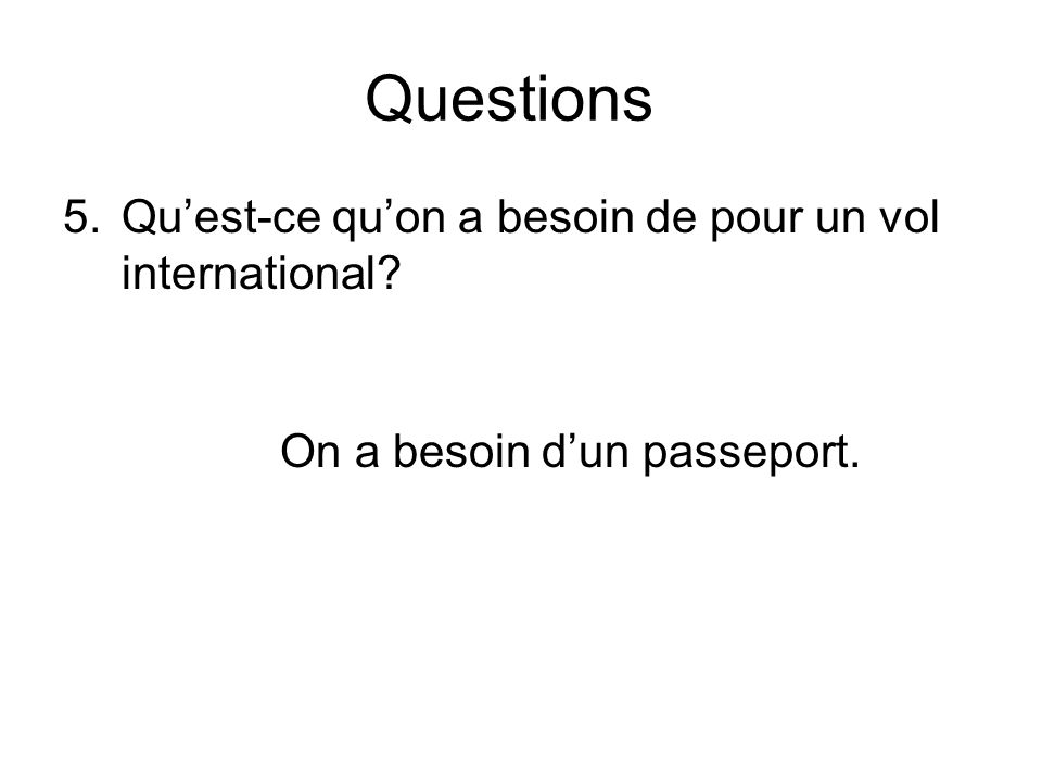 Questions 5.Quest-ce quon a besoin de pour un vol international? On a besoin dun passeport.