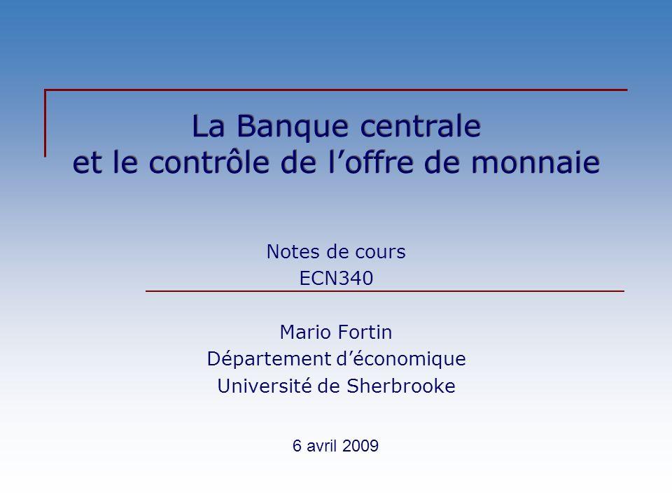 La Banque centrale et le contrôle de loffre de monnaie Notes de cours ECN340 Mario Fortin Département déconomique Université de Sherbrooke 6 avril 2009