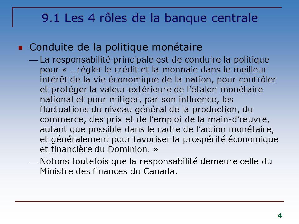 4 9.1 Les 4 rôles de la banque centrale Conduite de la politique monétaire La responsabilité principale est de conduire la politique pour « …régler le crédit et la monnaie dans le meilleur intérêt de la vie économique de la nation, pour contrôler et protéger la valeur extérieure de létalon monétaire national et pour mitiger, par son influence, les fluctuations du niveau général de la production, du commerce, des prix et de lemploi de la main-dœuvre, autant que possible dans le cadre de laction monétaire, et généralement pour favoriser la prospérité économique et financière du Dominion.