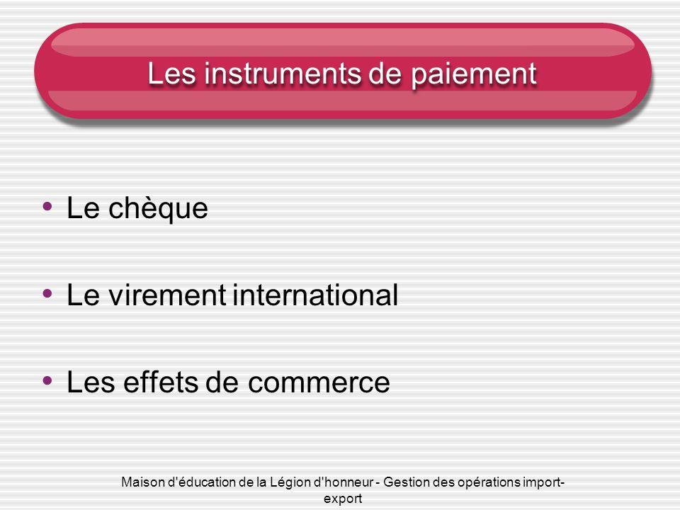 Maison d'éducation de la Légion d'honneur - Gestion des opérations import- export Les instruments de paiement Le chèque Le virement international Les