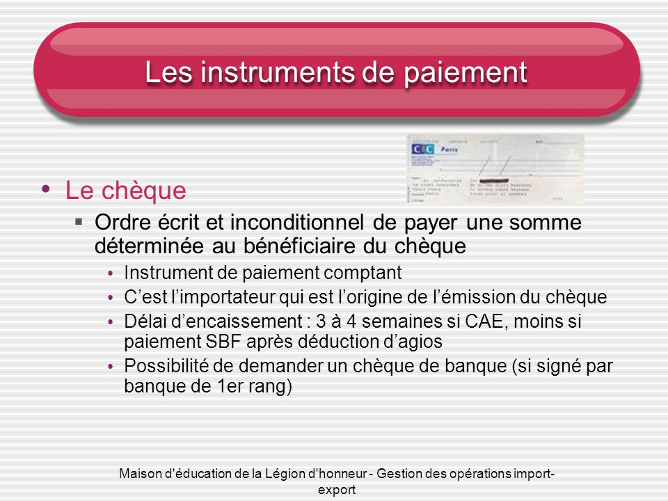 Maison d'éducation de la Légion d'honneur - Gestion des opérations import- export Les instruments de paiement Le chèque Ordre écrit et inconditionnel