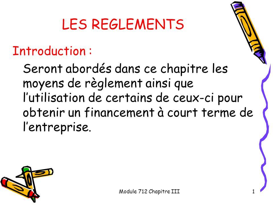 Module 712 Chapitre III1 LES REGLEMENTS Introduction : Seront abordés dans ce chapitre les moyens de règlement ainsi que lutilisation de certains de c