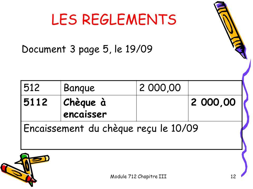 Module 712 Chapitre III12 LES REGLEMENTS Document 3 page 5, le 19/09 512Banque2 000,00 5112Chèque à encaisser 2 000,00 Encaissement du chèque reçu le