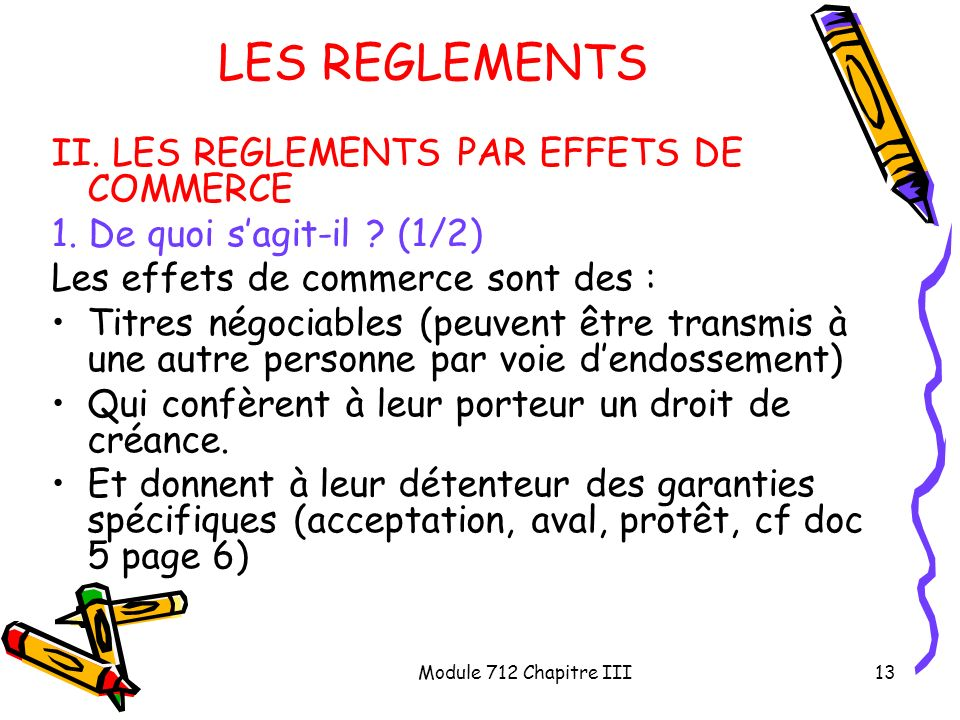 Module 712 Chapitre III13 LES REGLEMENTS II. LES REGLEMENTS PAR EFFETS DE COMMERCE 1. De quoi sagit-il ? (1/2) Les effets de commerce sont des : Titre