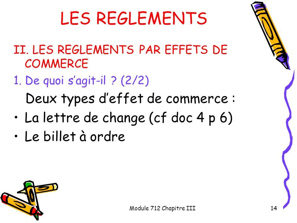 Module 712 Chapitre III14 LES REGLEMENTS II. LES REGLEMENTS PAR EFFETS DE COMMERCE 1. De quoi sagit-il ? (2/2) Deux types deffet de commerce : La lett