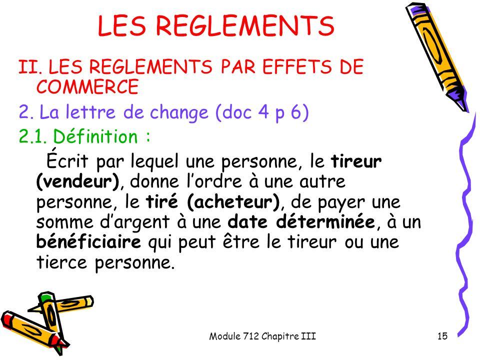 Module 712 Chapitre III15 LES REGLEMENTS II. LES REGLEMENTS PAR EFFETS DE COMMERCE 2. La lettre de change (doc 4 p 6) 2.1. Définition : Écrit par lequ