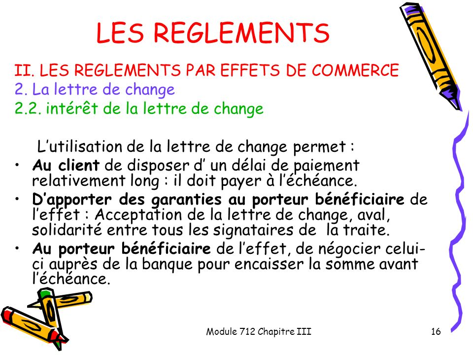 Module 712 Chapitre III16 LES REGLEMENTS II. LES REGLEMENTS PAR EFFETS DE COMMERCE 2. La lettre de change 2.2. intérêt de la lettre de change Lutilisa