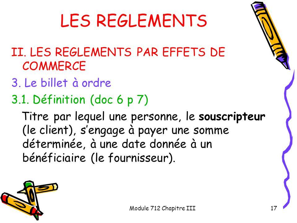 Module 712 Chapitre III17 LES REGLEMENTS II. LES REGLEMENTS PAR EFFETS DE COMMERCE 3. Le billet à ordre 3.1. Définition (doc 6 p 7) Titre par lequel u