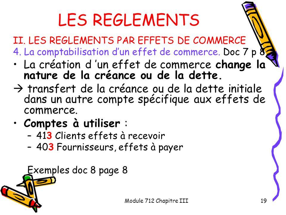 Module 712 Chapitre III19 LES REGLEMENTS II. LES REGLEMENTS PAR EFFETS DE COMMERCE 4. La comptabilisation dun effet de commerce. Doc 7 p 8 La création